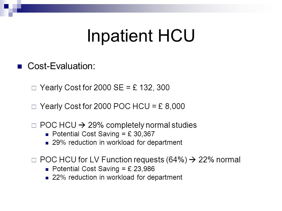 Inpatient HCU Cost-Evaluation:  Yearly Cost for 2000 SE = £ 132, 300  Yearly Cost for 2000 POC HCU = £ 8,000  POC HCU  29% completely normal studies Potential Cost Saving = £ 30,367 29% reduction in workload for department  POC HCU for LV Function requests (64%)  22% normal Potential Cost Saving = £ 23,986 22% reduction in workload for department