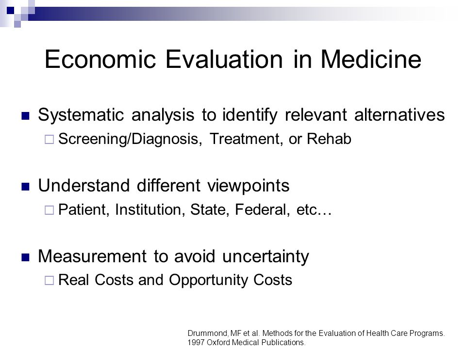Economic Evaluation in Medicine Systematic analysis to identify relevant alternatives  Screening/Diagnosis, Treatment, or Rehab Understand different viewpoints  Patient, Institution, State, Federal, etc… Measurement to avoid uncertainty  Real Costs and Opportunity Costs Drummond, MF et al.
