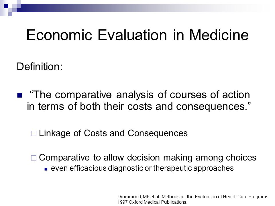 Economic Evaluation in Medicine Definition: The comparative analysis of courses of action in terms of both their costs and consequences.  Linkage of Costs and Consequences  Comparative to allow decision making among choices even efficacious diagnostic or therapeutic approaches Drummond, MF et al.