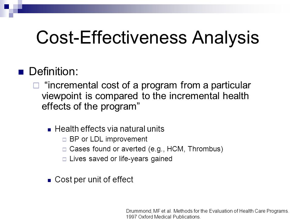 Cost-Effectiveness Analysis Definition:  incremental cost of a program from a particular viewpoint is compared to the incremental health effects of the program Health effects via natural units  BP or LDL improvement  Cases found or averted (e.g., HCM, Thrombus)  Lives saved or life-years gained Cost per unit of effect Drummond, MF et al.