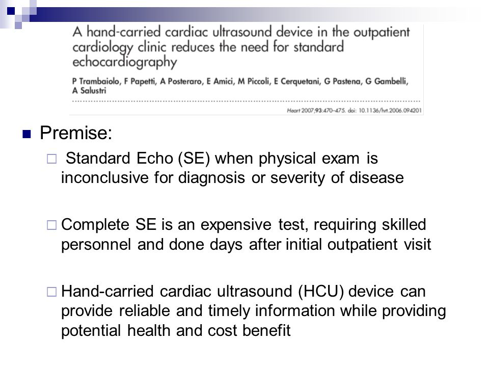 Methods:  Prospective Study  222 patients, 9/15/04 to 12/15/04, outpatient cardiology practice in Rome, Italy  8 cardiologists  4 level II and 4 level III by ASE requirements  History/Physical  HCU when SE indicated for specific clinical ? Cardiologist reassessed to confirm or cancel initial SE request SE done by an independent sonographer and read by a cardiologist blinded to the HCU result Findings of each study were then compared Hand-Carried Cardiac Ultrasound