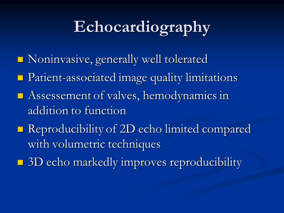 Echocardiography Noninvasive, generally well tolerated Noninvasive, generally well tolerated Patient-associated image quality limitations Patient-asso