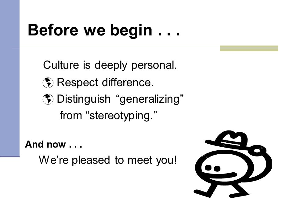 Before we begin... Culture is deeply personal.  Respect difference.