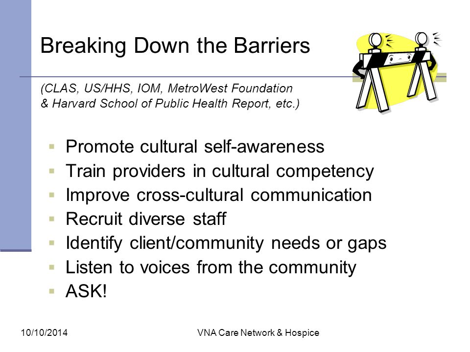 10/10/2014VNA Care Network & Hospice Breaking Down the Barriers (CLAS, US/HHS, IOM, MetroWest Foundation & Harvard School of Public Health Report, etc
