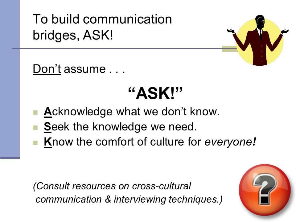 To build communication bridges, ASK.Don't assume...