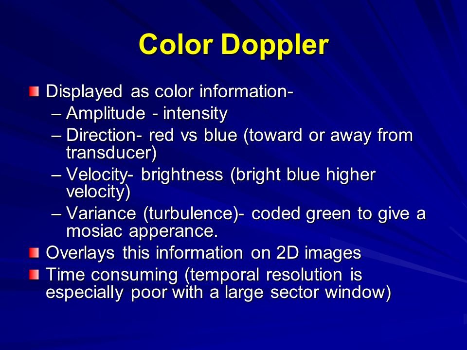 Color Doppler Displayed as color information- –Amplitude - intensity –Direction- red vs blue (toward or away from transducer) –Velocity- brightness (b