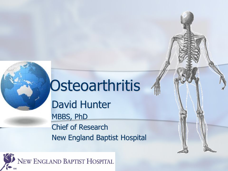 Osteoarthritis David Hunter MBBS, PhD Chief of Research New England Baptist Hospital