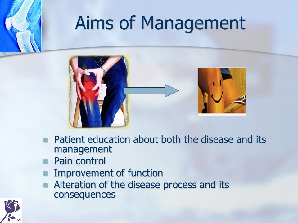 Aims of Management Patient education about both the disease and its management Pain control Improvement of function Alteration of the disease process