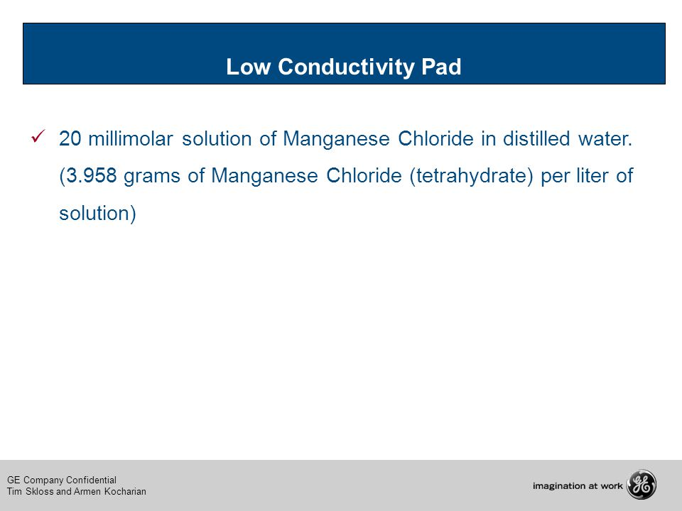 GE Company Confidential Tim Skloss and Armen Kocharian Low Conductivity Pad 20 millimolar solution of Manganese Chloride in distilled water. (3.958 gr