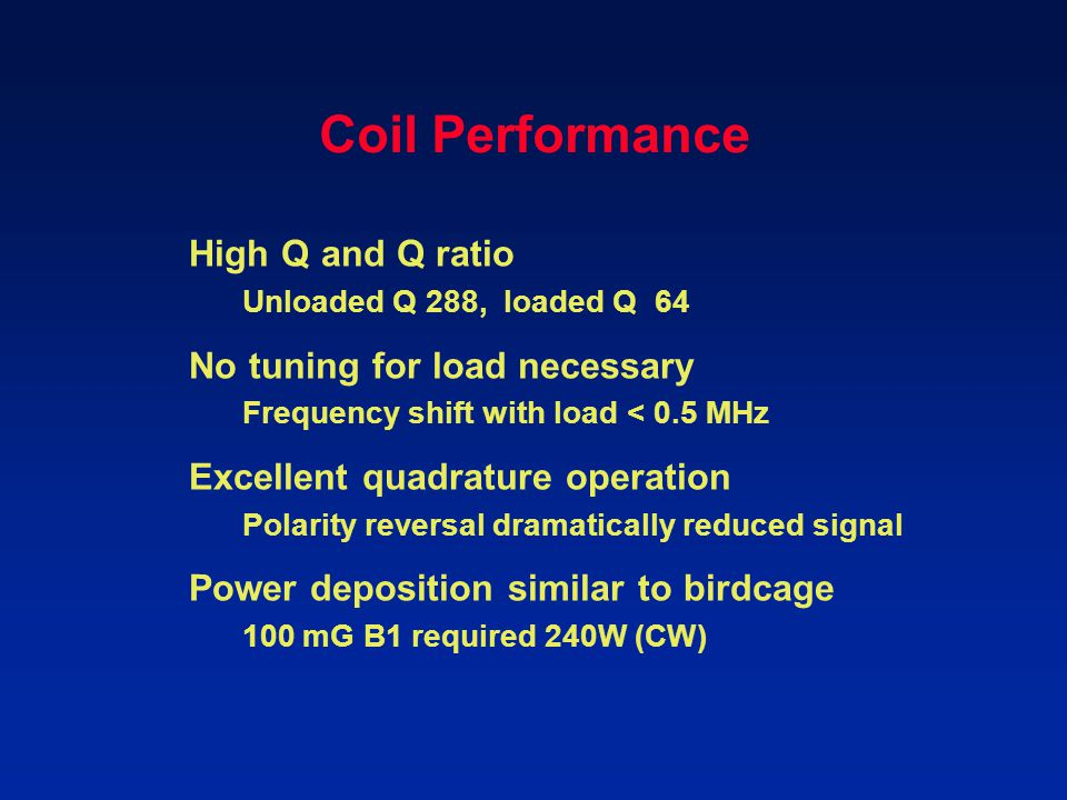 Coil Performance High Q and Q ratio Unloaded Q 288, loaded Q 64 No tuning for load necessary Frequency shift with load < 0.5 MHz Excellent quadrature