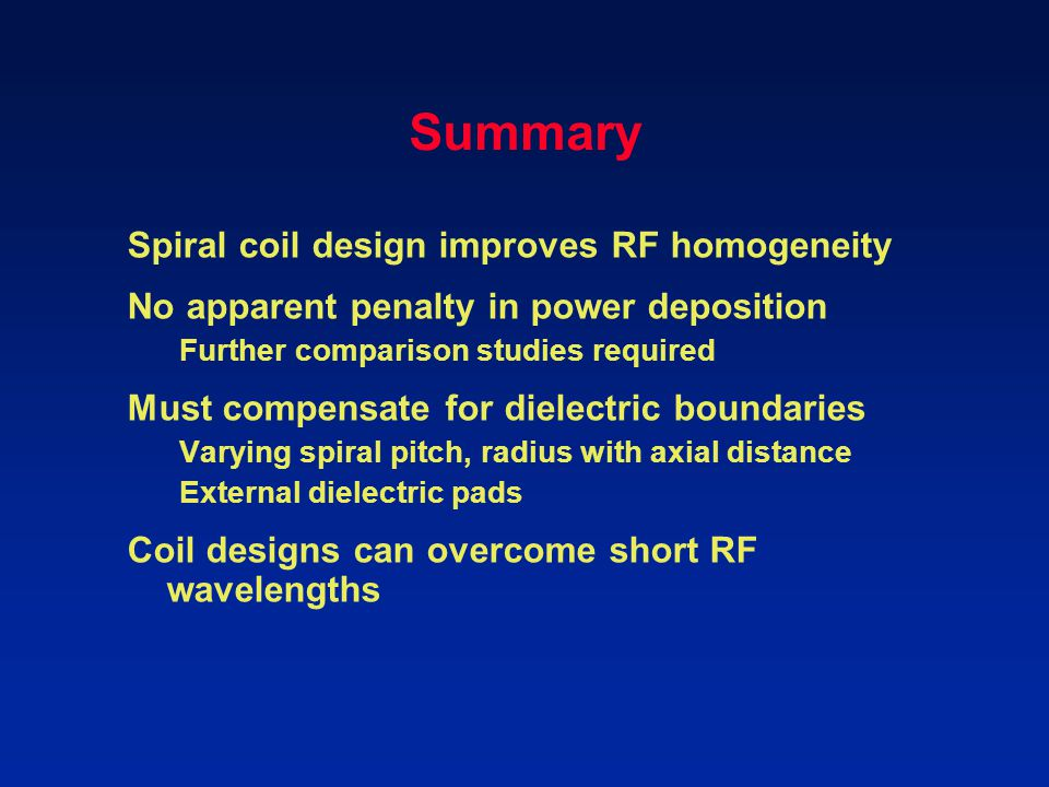 Summary Spiral coil design improves RF homogeneity No apparent penalty in power deposition Further comparison studies required Must compensate for die