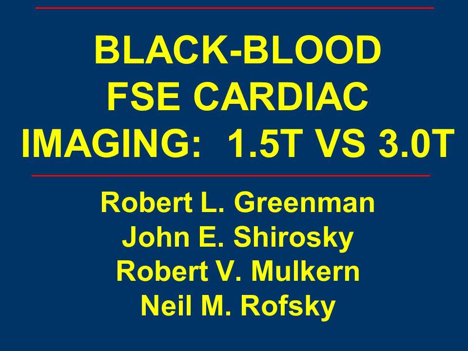 BLACK-BLOOD FSE CARDIAC IMAGING: 1.5T VS 3.0T Robert L. Greenman John E. Shirosky Robert V. Mulkern Neil M. Rofsky