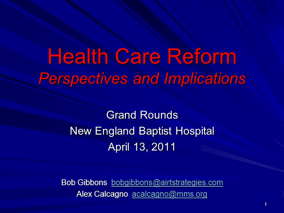 Health Care Reform Perspectives and Implications Grand Rounds New England Baptist Hospital April 13, 2011 Bob Gibbons bobgibbons@airtstrategies.com bobgibbons@airtstrategies.com Alex Calcagno acalcagno@mms.org acalcagno@mms.org 1