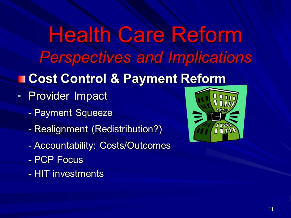 Health Care Reform Perspectives and Implications Cost Control & Payment Reform Provider Impact Provider Impact - Payment Squeeze - Realignment (Redistribution ) - Accountability: Costs/Outcomes - PCP Focus - HIT investments 11