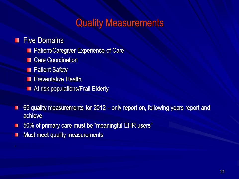 Quality Measurements Five Domains Patient/Caregiver Experience of Care Care Coordination Patient Safety Preventative Health At risk populations/Frail Elderly 65 quality measurements for 2012 – only report on, following years report and achieve 50% of primary care must be meaningful EHR users Must meet quality measurements.