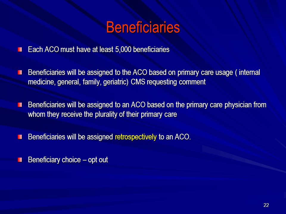 Beneficiaries Each ACO must have at least 5,000 beneficiaries Beneficiaries will be assigned to the ACO based on primary care usage ( internal medicine, general, family, geriatric) CMS requesting comment Beneficiaries will be assigned to an ACO based on the primary care physician from whom they receive the plurality of their primary care Beneficiaries will be assigned retrospectively to an ACO.