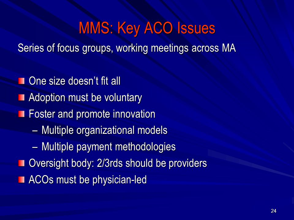 MMS: Key ACO Issues Series of focus groups, working meetings across MA One size doesn't fit all Adoption must be voluntary Foster and promote innovation –Multiple organizational models –Multiple payment methodologies Oversight body: 2/3rds should be providers ACOs must be physician-led 24