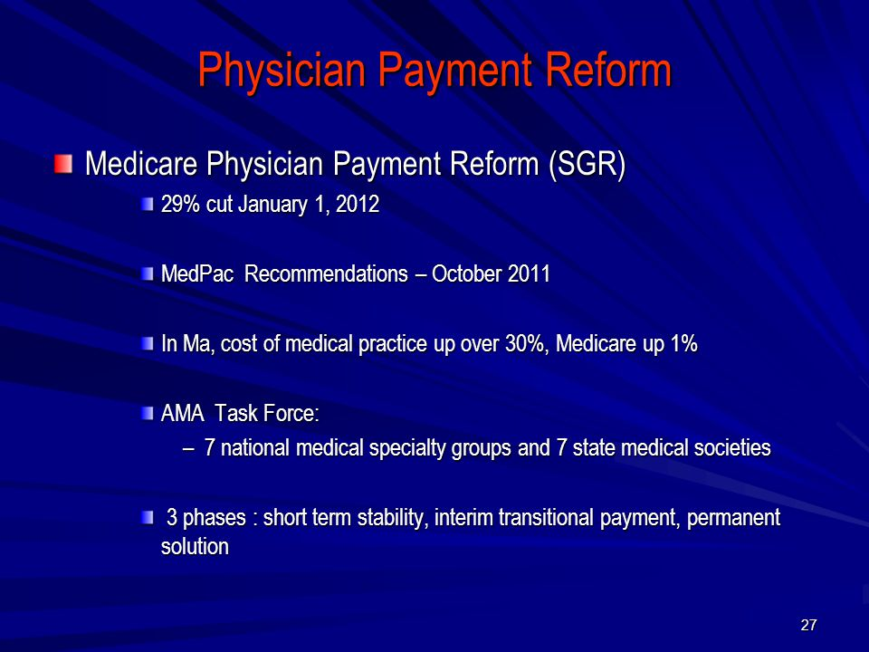 Physician Payment Reform Medicare Physician Payment Reform (SGR) 29% cut January 1, 2012 MedPac Recommendations – October 2011 In Ma, cost of medical practice up over 30%, Medicare up 1% AMA Task Force: –7 national medical specialty groups and 7 state medical societies 3 phases : short term stability, interim transitional payment, permanent solution 3 phases : short term stability, interim transitional payment, permanent solution 27