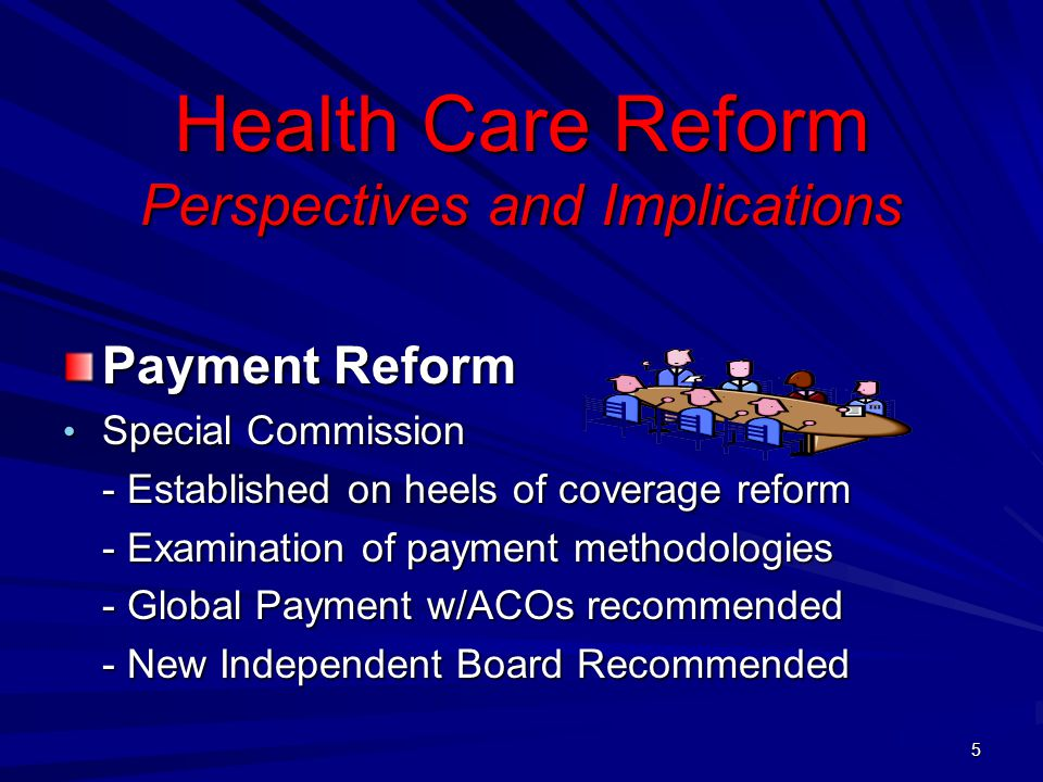 Health Care Reform Perspectives and Implications Payment Reform Special Commission Special Commission - Established on heels of coverage reform - Examination of payment methodologies - Global Payment w/ACOs recommended - New Independent Board Recommended 5
