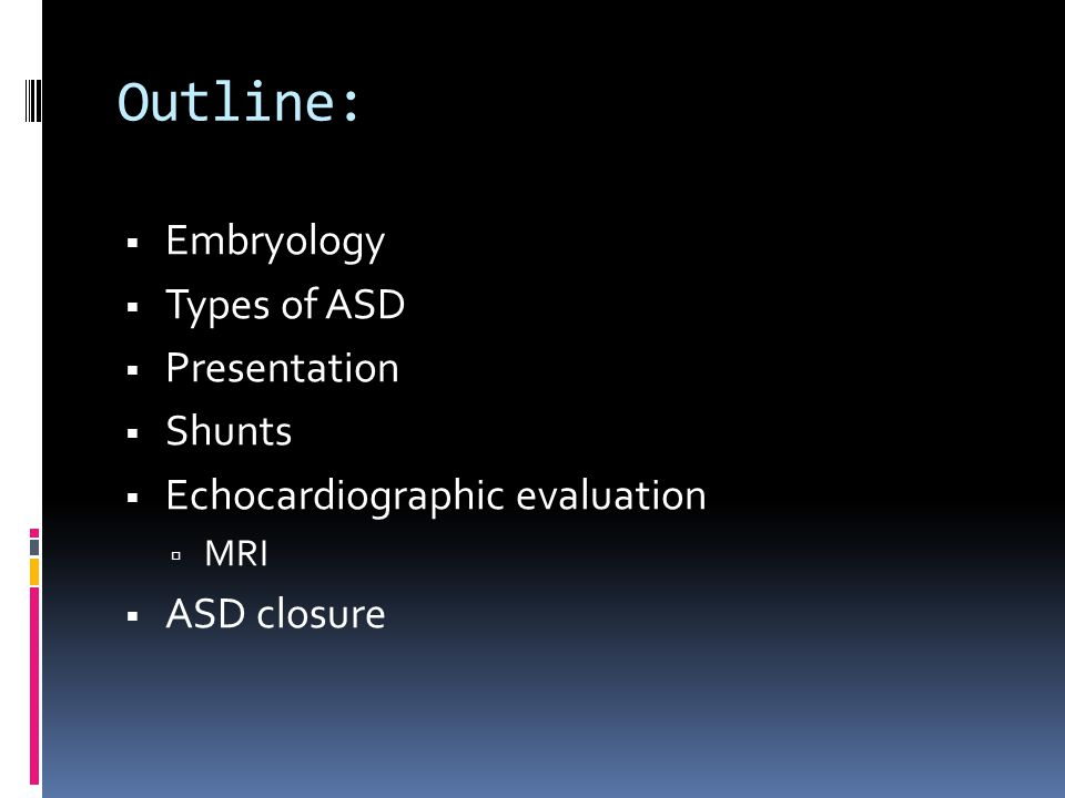 ASD  10-15% of congenital heart defects  The 2 nd most common congenital lesion found in adults (bicuspid aortic valve is the most common)  1:1500 live births have an ASD  Male: Female ratio is 1:2  Spontaneous closure is rare in children/ adults  Generally would have closed in infancy if it was going to close  Closure only seen in 4% of patients  Life expectancy is not normal, though many patients live to advanced age.