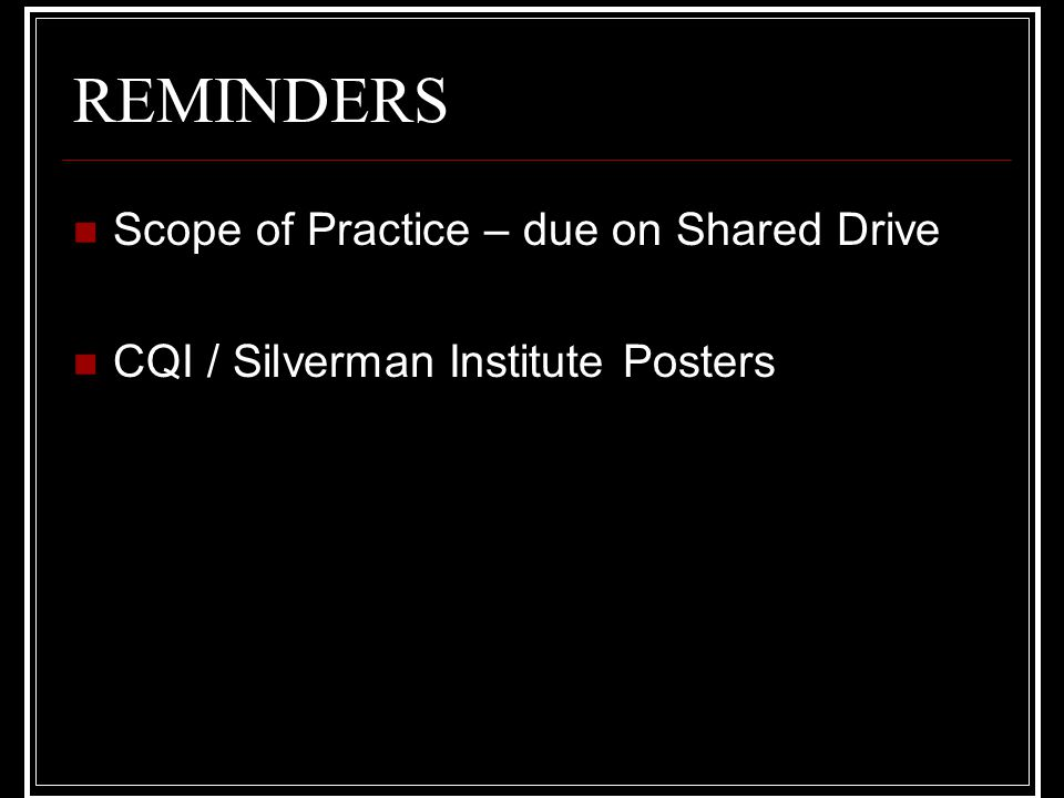 REMINDERS Scope of Practice – due on Shared Drive CQI / Silverman Institute Posters
