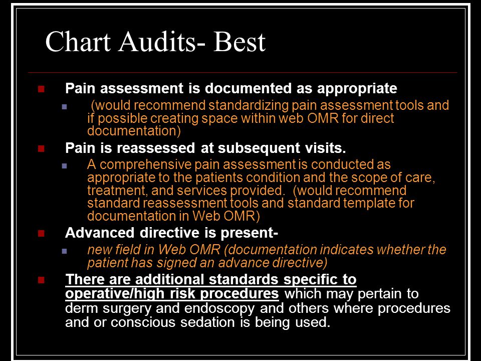 Chart Audits- Best Pain assessment is documented as appropriate (would recommend standardizing pain assessment tools and if possible creating space within web OMR for direct documentation) Pain is reassessed at subsequent visits.