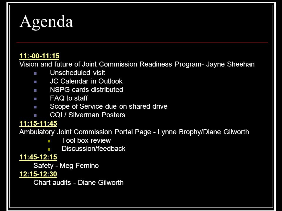 Agenda 11:-00-11:15 Vision and future of Joint Commission Readiness Program- Jayne Sheehan Unscheduled visit JC Calendar in Outlook NSPG cards distributed FAQ to staff Scope of Service-due on shared drive CQI / Silverman Posters 11:15-11:45 Ambulatory Joint Commission Portal Page - Lynne Brophy/Diane Gilworth Tool box review Discussion/feedback 11:45-12:15 Safety - Meg Femino 12:15-12:30 Chart audits - Diane Gilworth