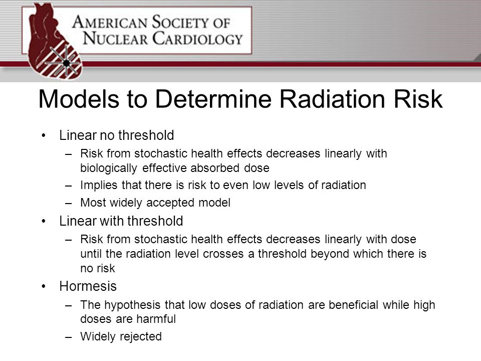 Models to Determine Radiation Risk Linear no threshold –Risk from stochastic health effects decreases linearly with biologically effective absorbed dose –Implies that there is risk to even low levels of radiation –Most widely accepted model Linear with threshold –Risk from stochastic health effects decreases linearly with dose until the radiation level crosses a threshold beyond which there is no risk Hormesis –The hypothesis that low doses of radiation are beneficial while high doses are harmful –Widely rejected