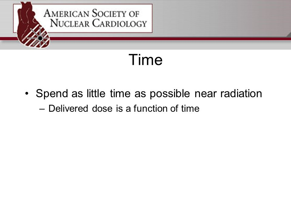 Time Spend as little time as possible near radiation –Delivered dose is a function of time