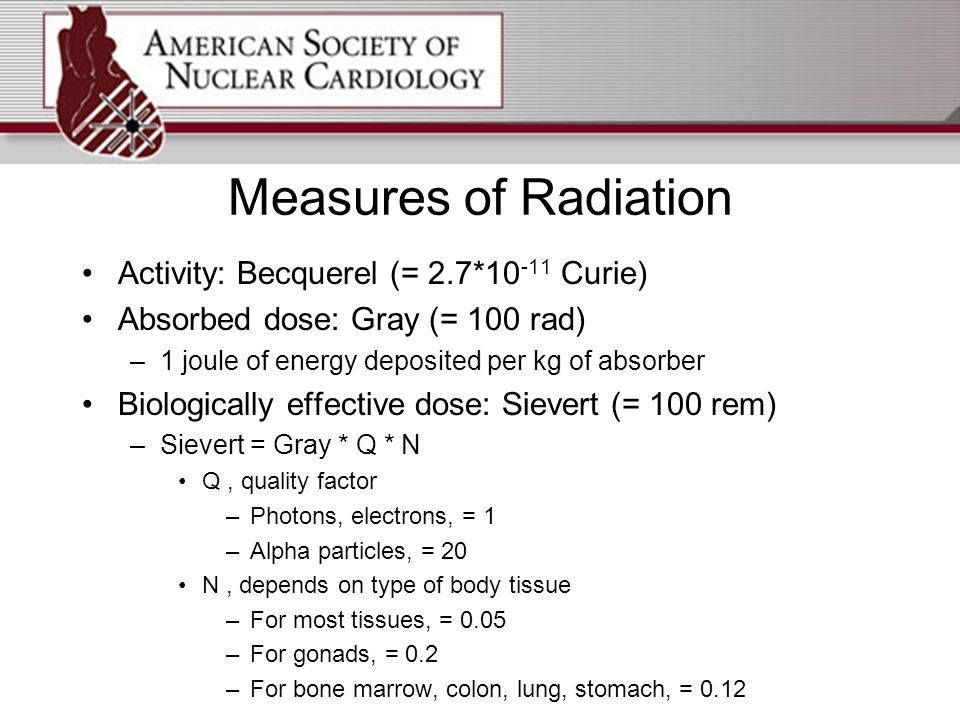 Measures of Radiation Activity: Becquerel (= 2.7*10 -11 Curie) Absorbed dose: Gray (= 100 rad) –1 joule of energy deposited per kg of absorber Biologically effective dose: Sievert (= 100 rem) –Sievert = Gray * Q * N Q, quality factor –Photons, electrons, = 1 –Alpha particles, = 20 N, depends on type of body tissue –For most tissues, = 0.05 –For gonads, = 0.2 –For bone marrow, colon, lung, stomach, = 0.12
