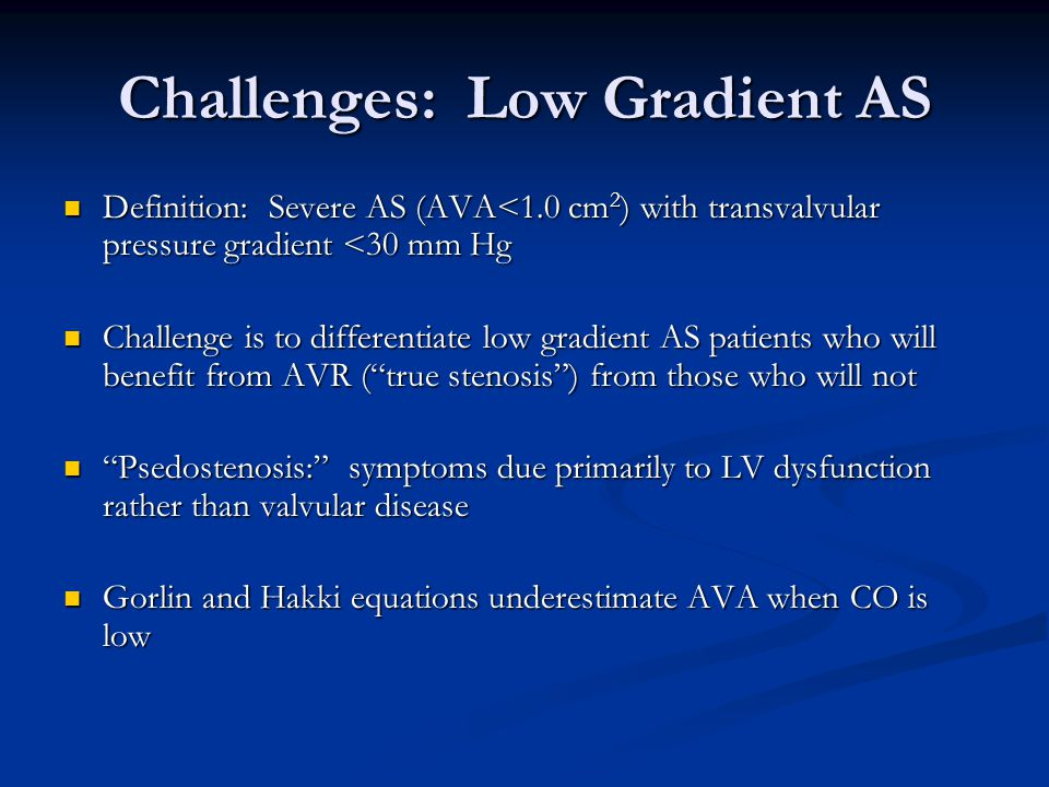 Challenges: Low Gradient AS Definition: Severe AS (AVA<1.0 cm 2 ) with transvalvular pressure gradient <30 mm Hg Definition: Severe AS (AVA<1.0 cm 2 )