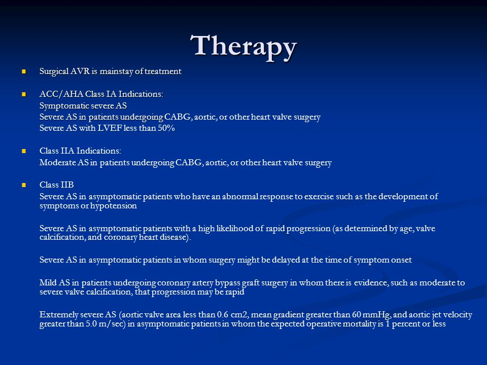 Therapy Surgical AVR is mainstay of treatment Surgical AVR is mainstay of treatment ACC/AHA Class IA Indications: ACC/AHA Class IA Indications: Sympto