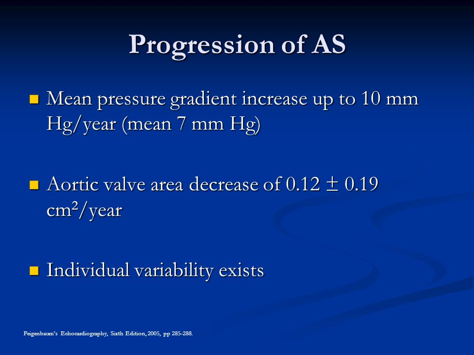 Progression of AS Mean pressure gradient increase up to 10 mm Hg/year (mean 7 mm Hg) Mean pressure gradient increase up to 10 mm Hg/year (mean 7 mm Hg