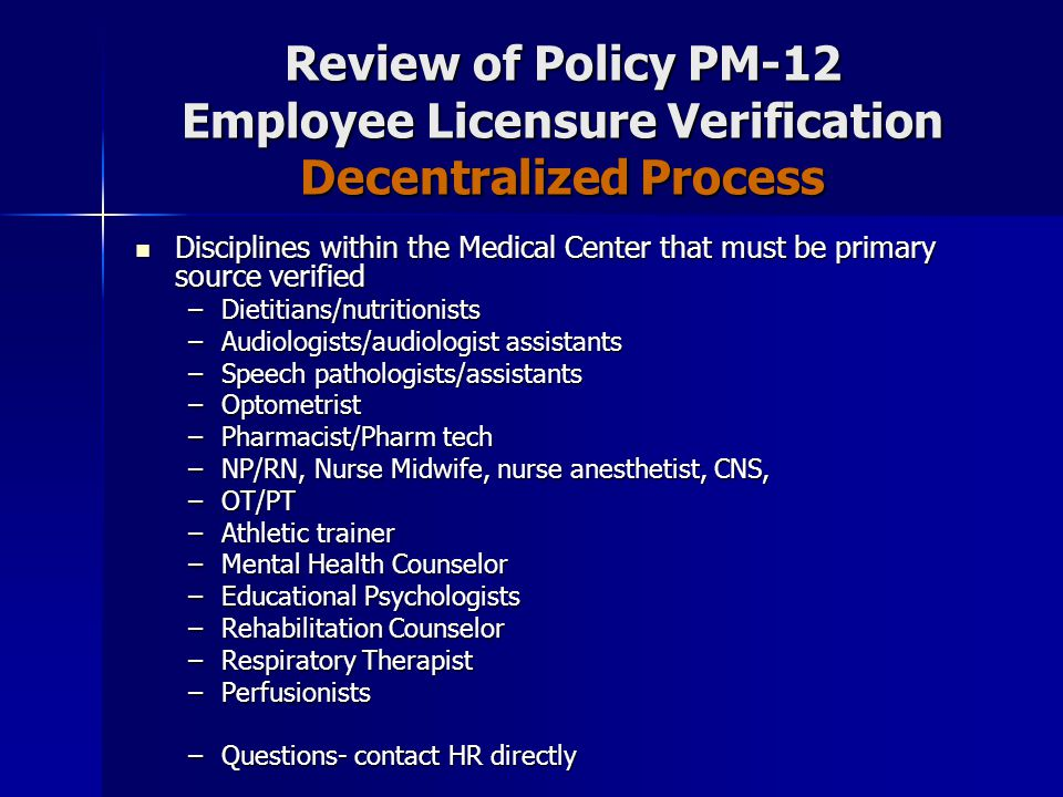 Review of Policy PM-12 Employee Licensure Verification Decentralized Process Disciplines within the Medical Center that must be primary source verified Disciplines within the Medical Center that must be primary source verified –Dietitians/nutritionists –Audiologists/audiologist assistants –Speech pathologists/assistants –Optometrist –Pharmacist/Pharm tech –NP/RN, Nurse Midwife, nurse anesthetist, CNS, –OT/PT –Athletic trainer –Mental Health Counselor –Educational Psychologists –Rehabilitation Counselor –Respiratory Therapist –Perfusionists –Questions- contact HR directly