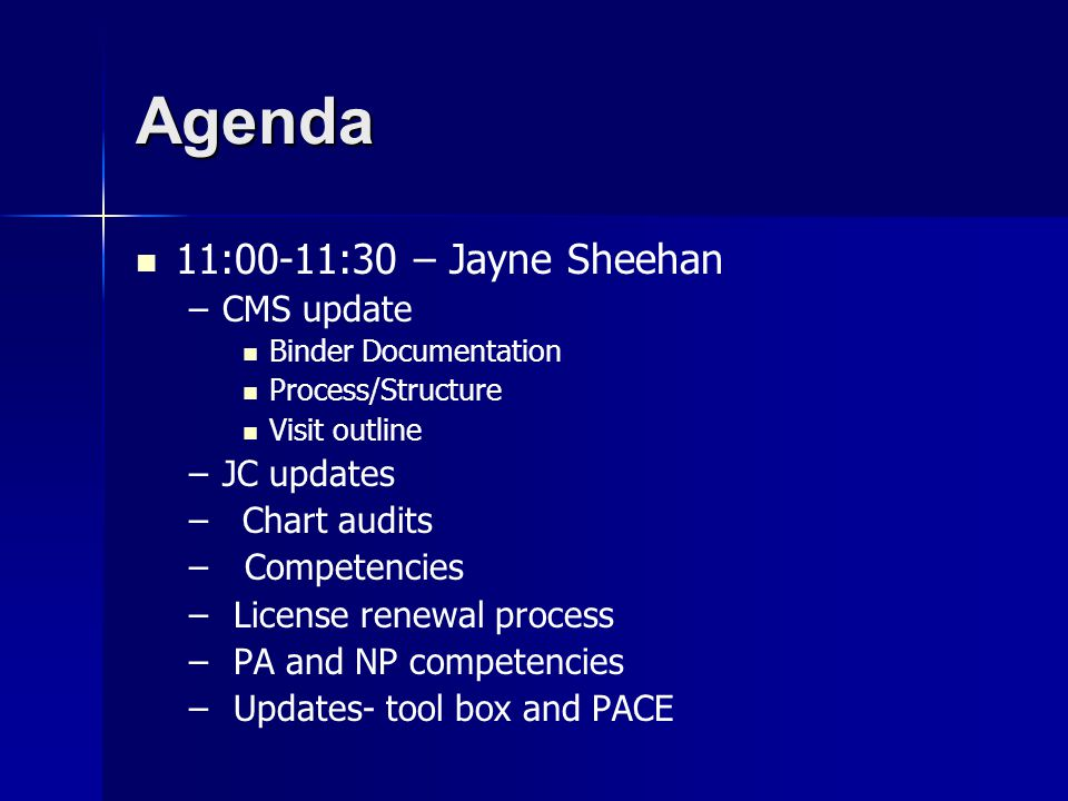 Agenda 11:00-11:30 – Jayne Sheehan – –CMS update Binder Documentation Process/Structure Visit outline – –JC updates – –Chart audits – – Competencies – – License renewal process – – PA and NP competencies – – Updates- tool box and PACE