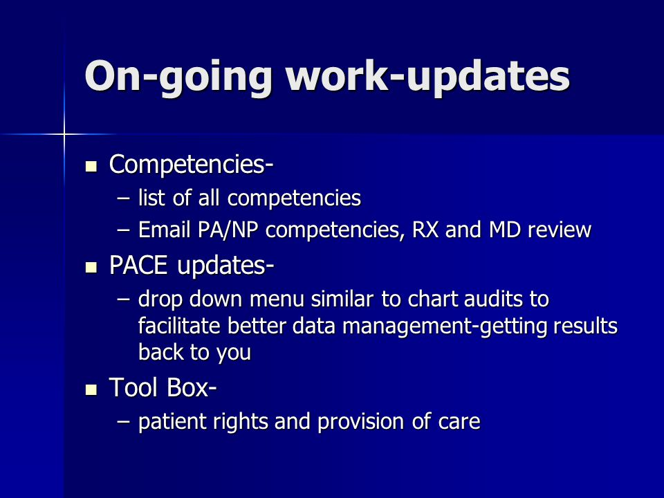 On-going work-updates Competencies- Competencies- –list of all competencies –Email PA/NP competencies, RX and MD review PACE updates- PACE updates- –drop down menu similar to chart audits to facilitate better data management-getting results back to you Tool Box- Tool Box- –patient rights and provision of care