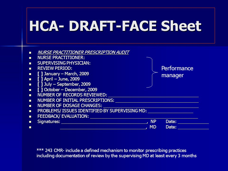 HCA- DRAFT-FACE Sheet NURSE PRACTITIONER PRESCRIPTION AUDIT NURSE PRACTITIONER PRESCRIPTION AUDIT NURSE PRACTITIONER: NURSE PRACTITIONER: SUPERVISING PHYSICIAN: SUPERVISING PHYSICIAN: REVIEW PERIOD: REVIEW PERIOD: [ ] January – March, 2009 [ ] January – March, 2009 [ ] April – June, 2009 [ ] April – June, 2009 [ ] July – September, 2009 [ ] July – September, 2009 [ ] October – December, 2009 [ ] October – December, 2009 NUMBER OF RECORDS REVIEWED: ______________________________________ NUMBER OF RECORDS REVIEWED: ______________________________________ NUMBER OF INITIAL PRESCRIPTIONS: ___________________________________ NUMBER OF INITIAL PRESCRIPTIONS: ___________________________________ NUMBER OF DOSAGE CHANGES: ________________________________________ NUMBER OF DOSAGE CHANGES: ________________________________________ PROBLEMS/ ISSUES IDENTIFIED BY SUPERVISING MD: ___________________ PROBLEMS/ ISSUES IDENTIFIED BY SUPERVISING MD: ___________________ FEEDBACK/ EVALUATION: _____________________________________________ FEEDBACK/ EVALUATION: _____________________________________________ Signatures: ____________________________________, NPDate: _____________ Signatures: ____________________________________, NPDate: _____________ ____________________________________, MDDate: _____________ ____________________________________, MDDate: _____________ Performance manager *** 243 CMR- include a defined mechanism to monitor prescribing practices including documentation of review by the supervising MD at least every 3 months