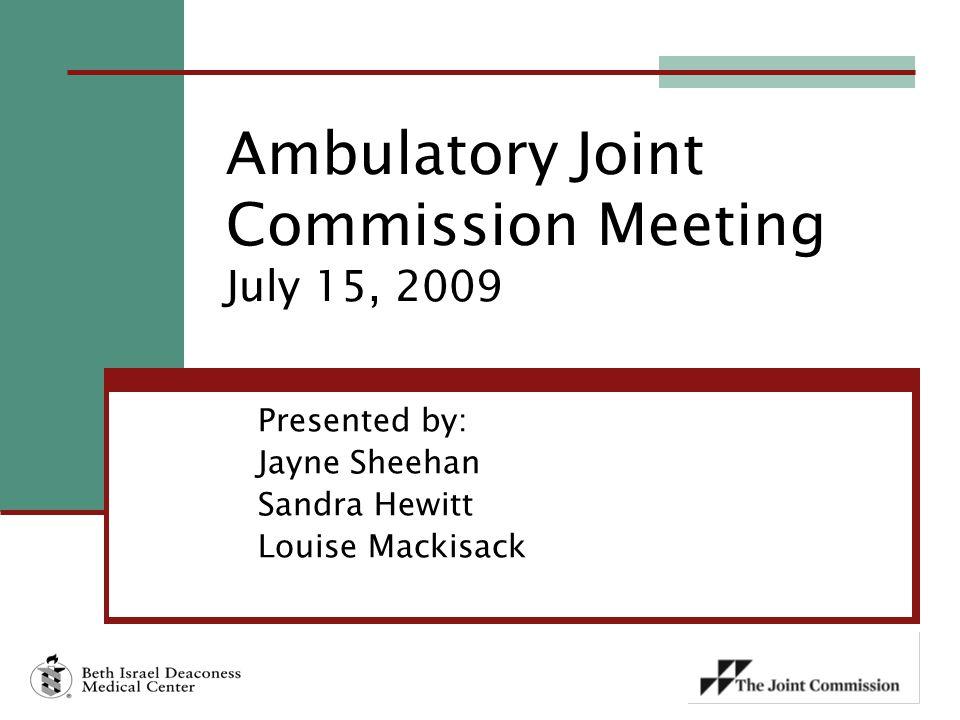 Presented by: Jayne Sheehan Sandra Hewitt Louise Mackisack Ambulatory Joint Commission Meeting July 15, 2009