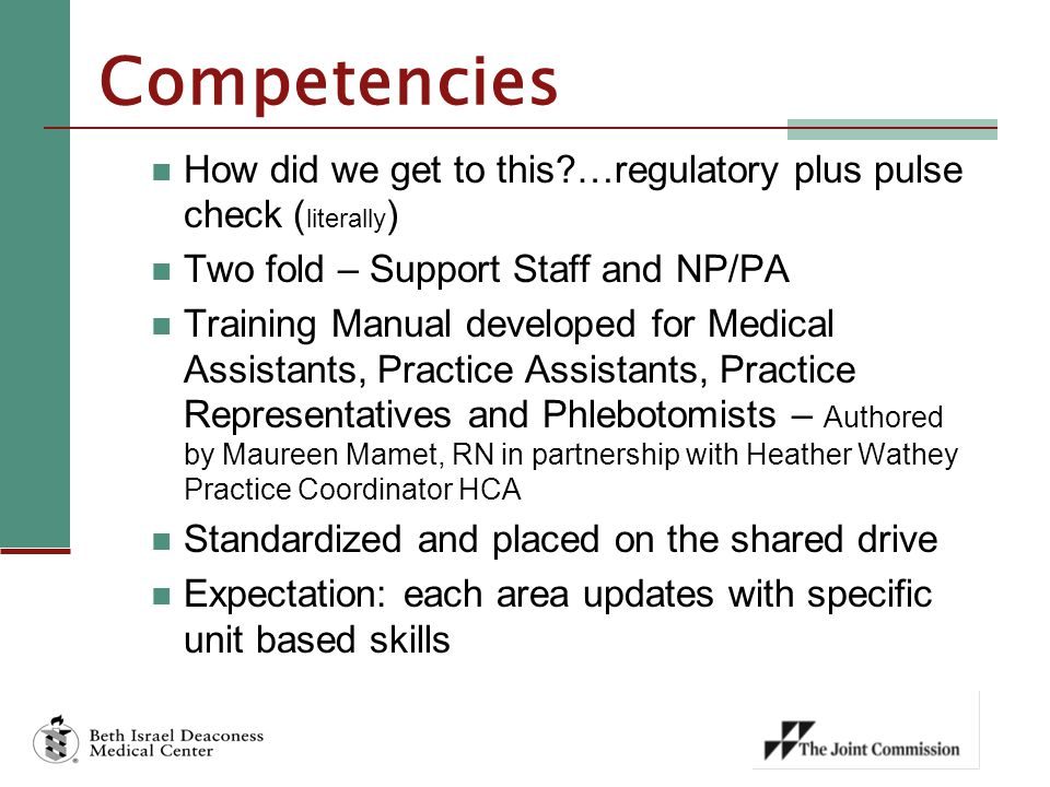 Competencies How did we get to this …regulatory plus pulse check ( literally ) Two fold – Support Staff and NP/PA Training Manual developed for Medical Assistants, Practice Assistants, Practice Representatives and Phlebotomists – Authored by Maureen Mamet, RN in partnership with Heather Wathey Practice Coordinator HCA Standardized and placed on the shared drive Expectation: each area updates with specific unit based skills