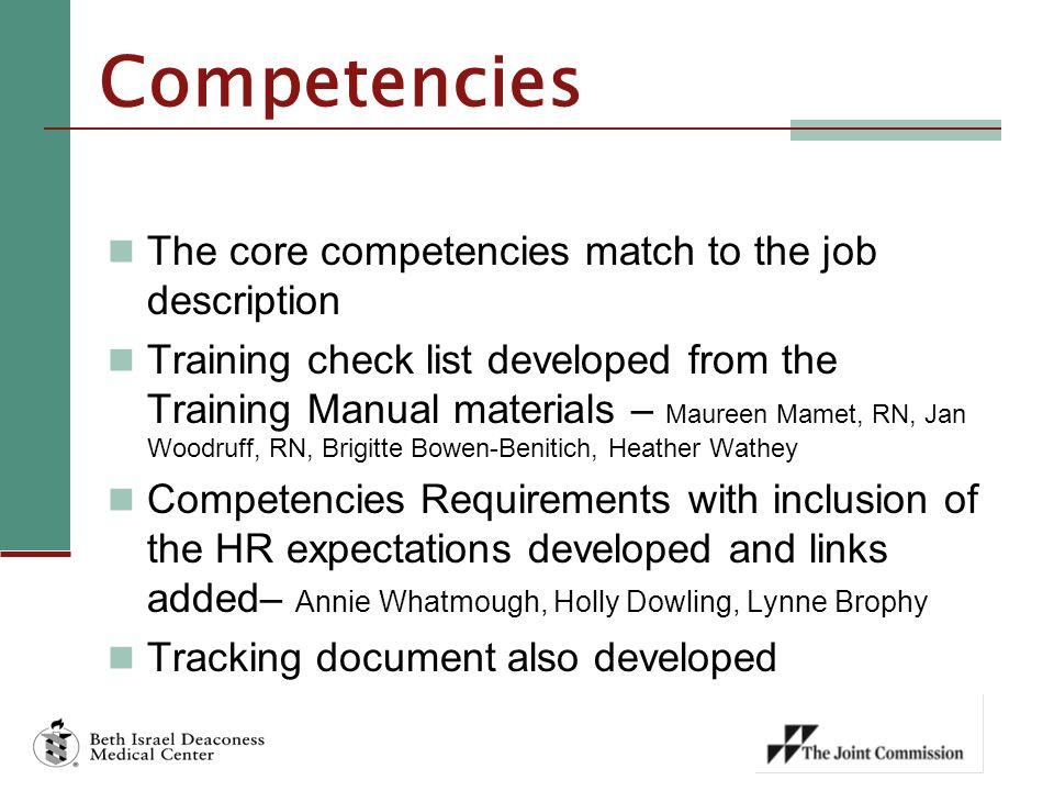 Competencies The core competencies match to the job description Training check list developed from the Training Manual materials – Maureen Mamet, RN, Jan Woodruff, RN, Brigitte Bowen-Benitich, Heather Wathey Competencies Requirements with inclusion of the HR expectations developed and links added– Annie Whatmough, Holly Dowling, Lynne Brophy Tracking document also developed