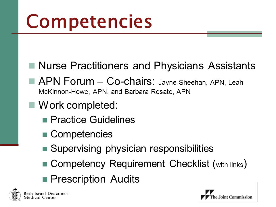 Competencies Nurse Practitioners and Physicians Assistants APN Forum – Co-chairs: Jayne Sheehan, APN, Leah McKinnon-Howe, APN, and Barbara Rosato, APN Work completed: Practice Guidelines Competencies Supervising physician responsibilities Competency Requirement Checklist ( with links ) Prescription Audits