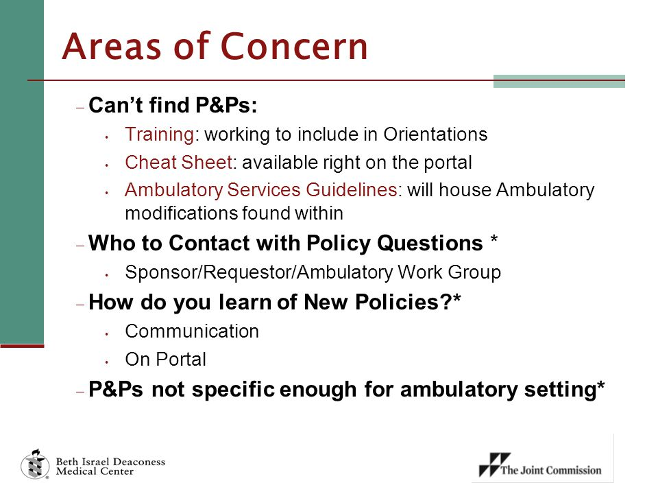 Areas of Concern  Can't find P&Ps: Training: working to include in Orientations Cheat Sheet: available right on the portal Ambulatory Services Guidelines: will house Ambulatory modifications found within  Who to Contact with Policy Questions * Sponsor/Requestor/Ambulatory Work Group  How do you learn of New Policies * Communication On Portal  P&Ps not specific enough for ambulatory setting*