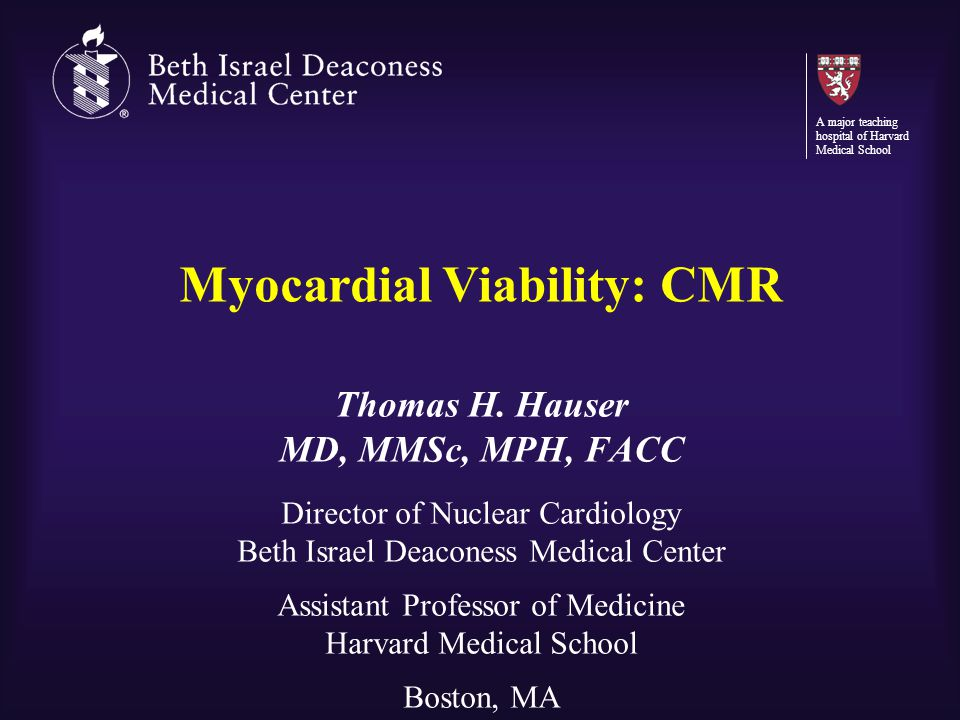 Myocardial Viability: CMR Thomas H. Hauser MD, MMSc, MPH, FACC Director of Nuclear Cardiology Beth Israel Deaconess Medical Center Assistant Professor