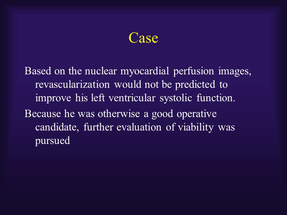 Case Based on the nuclear myocardial perfusion images, revascularization would not be predicted to improve his left ventricular systolic function. Bec