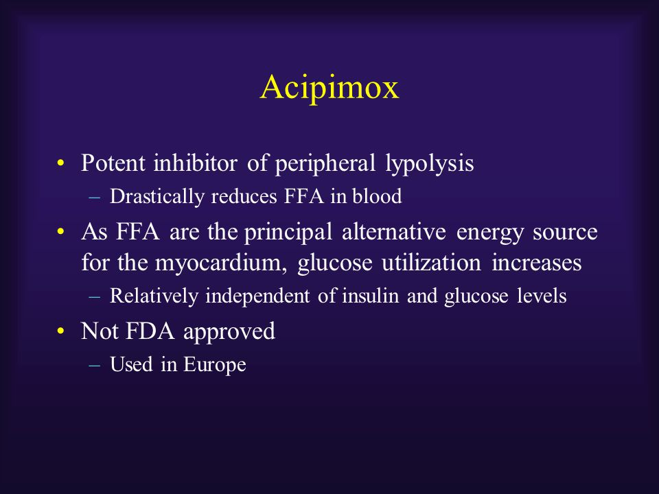 Acipimox Potent inhibitor of peripheral lypolysis –Drastically reduces FFA in blood As FFA are the principal alternative energy source for the myocard