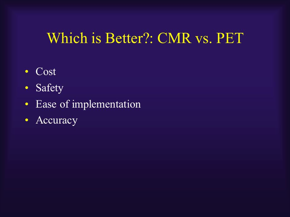 Which is Better?: CMR vs. PET Cost Safety Ease of implementation Accuracy
