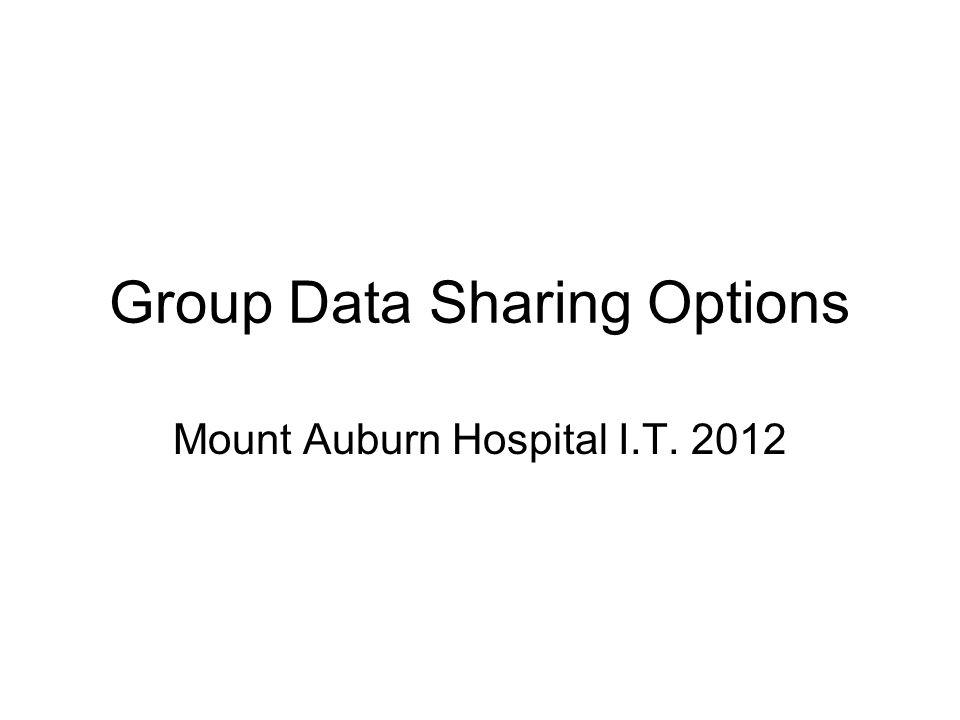 Group Data Sharing Options Mount Auburn Hospital I.T. 2012