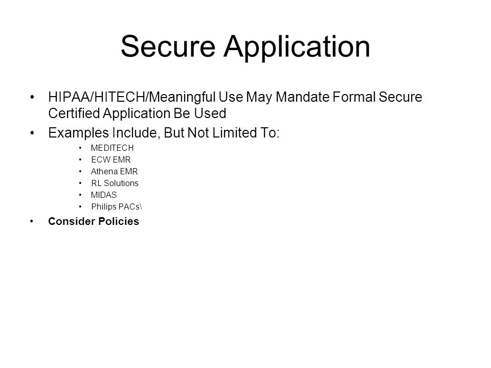 Secure Application HIPAA/HITECH/Meaningful Use May Mandate Formal Secure Certified Application Be Used Examples Include, But Not Limited To: MEDITECH ECW EMR Athena EMR RL Solutions MIDAS Philips PACs\ Consider Policies