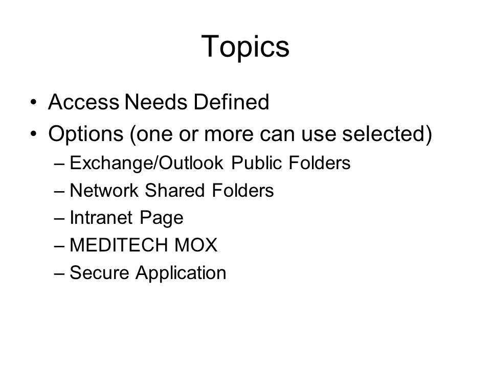 Topics Access Needs Defined Options (one or more can use selected) –Exchange/Outlook Public Folders –Network Shared Folders –Intranet Page –MEDITECH MOX –Secure Application