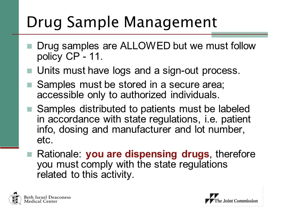 Drug Sample Management Drug samples are ALLOWED but we must follow policy CP - 11. Units must have logs and a sign-out process. Samples must be stored